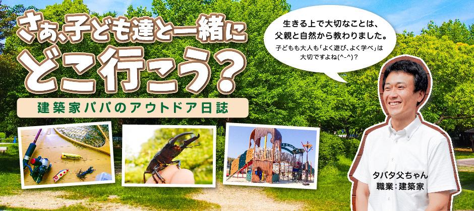 豊田市の建築設計士、タバタ父ちゃんが送る、子どもたちとのアウトドア&教育日誌。 私も生きる上で大切なことは、父親と自然から教わりました。そして野外活動を通じて学んだ「遊び心」が、私の今の建築家としての仕事にも活かされてると思います。